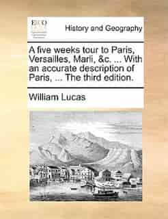 A five weeks tour to Paris, Versailles, Marli, &c. ... With an accurate description of Paris, ... The third edition. by William Lucas