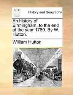 An history of Birmingham, to the end of the year 1780. By W. Hutton. by William Hutton