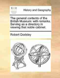 The general contents of the British Museum: with remarks. Serving as a directory in viewing that noble cabinet. by Robert Dodsley