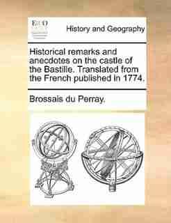Historical remarks and anecdotes on the castle of the Bastille. Translated from the French published in 1774. by Brossais Du Perray.