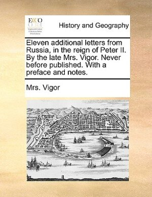 Eleven additional letters from Russia, in the reign of Peter II. By the late Mrs. Vigor. Never before published. With a preface and notes. by Mrs. Vigor