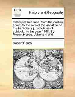 History of Scotland, from the earliest times, to the æra of the abolition of the hereditary jurisdictions of subjects, in the year 1748. By Robert Heron.  Volume 4 of 5 by Robert Heron