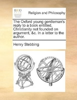 The Oxford young gentleman's reply to a book entitled, Christianity not founded on argument, &c. In…