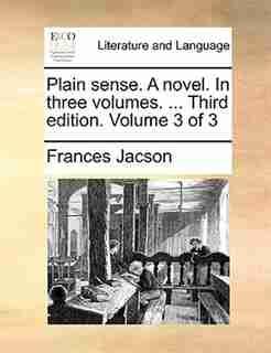 Plain sense. A novel. In three volumes. ... Third edition. Volume 3 of 3 by Frances Jacson