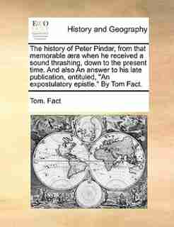 """The history of Peter Pindar, from that memorable æra when he received a sound thrashing, down to the present time. And also An answer to his late publication, entituled, """"An expostulatory epistle."""" By Tom Fact. by Tom. Fact"""