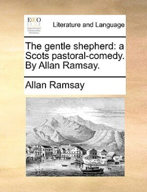 The gentle shepherd: a Scots pastoral-comedy. By Allan Ramsay. by Allan Ramsay