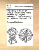 The history of the life of Marcus Tullius Cicero. In two volumes. By Conyers Middleton, ... The…