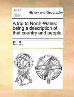 A Trip To North-wales: Being A Description Of That Country And People. by E. B.