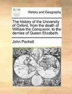 The history of the University of Oxford, from the death of William the Conqueror, to the demise of Queen Elizabeth. by John Pechell