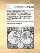 Remarkable satires. The causidicade, The triumvirade, The porcupinade, The processionade, The…