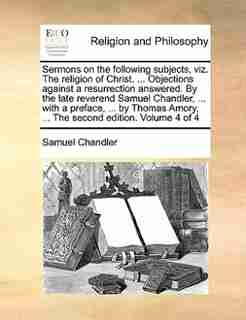Sermons on the following subjects, viz. The religion of Christ. ... Objections against a resurrection answered. By the late reverend Samuel Chandler, ... with a preface, ... by Thomas Amory, ... The second edition. Volume 4 of 4 by Samuel Chandler