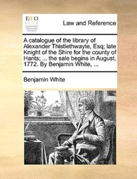 A catalogue of the library of Alexander Thistlethwayte, Esq; late Knight of the Shire for the…