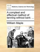 A compleat and effectual method of tanning without bark: ...