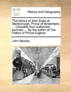 The history of John Duke of Marlborough, Prince of Mindelheim, ... Compiled from authentick journals, ... By the author of The history of Prince Eugen by John Bancks