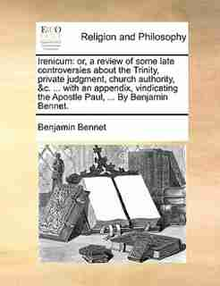 Irenicum: or, a review of some late controversies about the Trinity, private judgment, church authority, &c. by Benjamin Bennet