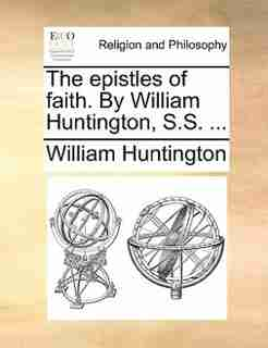 The epistles of faith. By William Huntington, S.S. ... by William Huntington