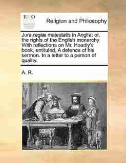 Jura regiæ majestatis in Anglia: or, the rights of the English monarchy. With reflections on Mr. Hoadly's book, entituled, A defence by A. R.