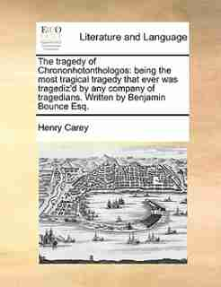 The Tragedy Of Chrononhotonthologos: Being The Most Tragical Tragedy That Ever Was Tragediz'd By Any Company Of Tragedians. Written By B by Henry Carey