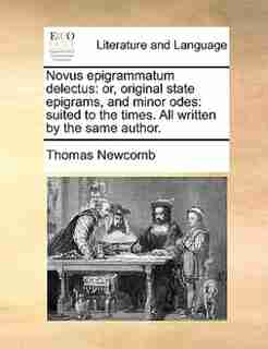 Novus epigrammatum delectus: or, original state epigrams, and minor odes: suited to the times. All written by the same author. by Thomas Newcomb