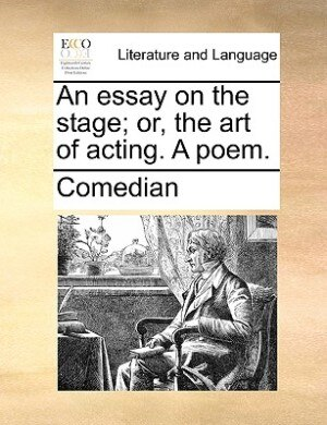 An essay on the stage; or, the art of acting. A poem. by Comedian