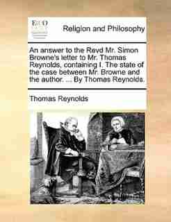 An answer to the Revd Mr. Simon Browne's letter to Mr. Thomas Reynolds, containing I. The state of the case between Mr. Browne and the author. ... By Thomas Reynolds. by Thomas Reynolds
