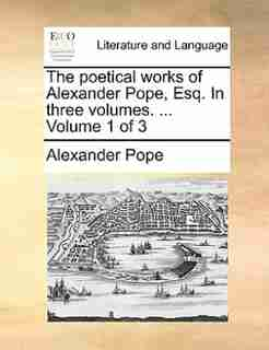 The poetical works of Alexander Pope, Esq. In three volumes. ...  Volume 1 of 3 by Alexander Pope