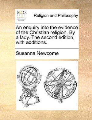 An enquiry into the evidence of the Christian religion. By a lady. The second edition, with additions. by Susanna Newcome