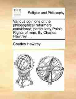 Various opinions of the philosophical reformers considered; particularly Pain's Rights of man. By Charles Hawtrey. ... by Charles Hawtrey