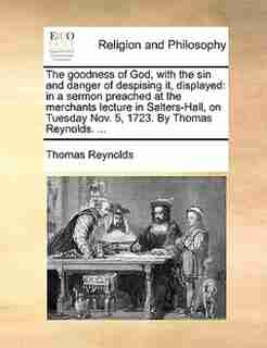 The goodness of God, with the sin and danger of despising it, displayed: in a sermon preached at the merchants lecture in Salters-Hall, on Tuesday Nov. 5, 1723. By Thomas R by Thomas Reynolds