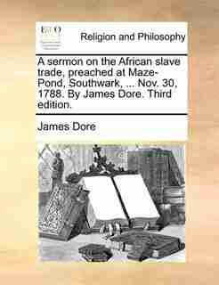 A Sermon On The African Slave Trade, Preached At Maze-pond, Southwark, ... Nov. 30, 1788. By James Dore. Third Edition. by James Dore
