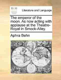 The emperor of the moon. As now acting with applause at the Theatre-Royal in Smock-Alley. by Aphra Behn
