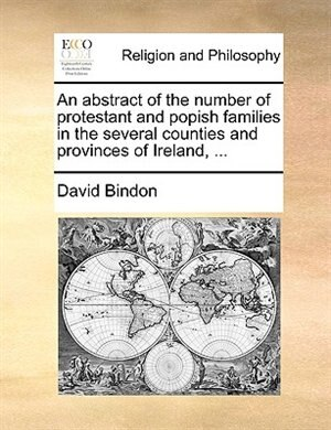 An Abstract Of The Number Of Protestant And Popish Families In The Several Counties And Provinces Of Ireland, ... by David Bindon