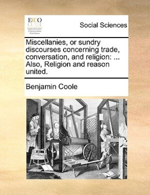 Miscellanies, or sundry discourses concerning trade, conversation, and religion: ... Also, Religion and reason united. by Benjamin Coole