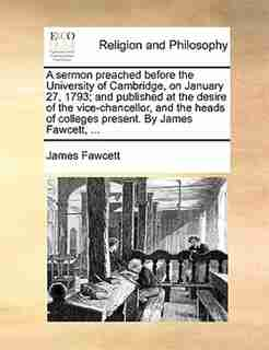 A sermon preached before the University of Cambridge, on January 27, 1793; and published at the desire of the vice-chancellor, and the heads of colleges present. By James Fawcett, ... by James Fawcett