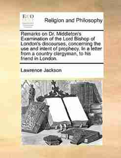 Remarks on Dr. Middleton's Examination of the Lord Bishop of London's discourses, concerning the use and intent of prophecy. In a letter from a country clergyman, to his friend in London. by Lawrence Jackson