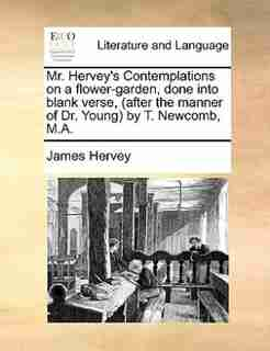 Mr. Hervey's Contemplations on a flower-garden, done into blank verse, (after the manner of Dr. Young) by T. Newcomb, M.A. by James Hervey