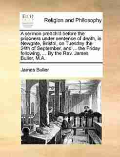 A sermon preach'd before the prisoners under sentence of death, in Newgate, Bristol, on Tuesday the 24th of September, and ... the Friday following, ... By the Rev. James Buller, M.A. by James Buller