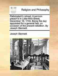 Rabshakeh's retreat. A sermon preach'd in Little-Wild-Street, December 18, 1745. Being the day appointed for a general fast, on occasion of the present rebellion. By Joseph Stennett. by Joseph Stennett