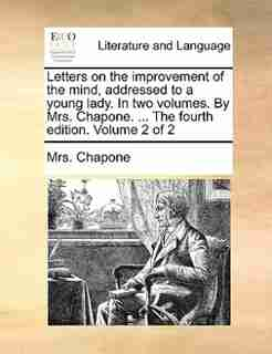 Letters on the improvement of the mind, addressed to a young lady. In two volumes. By Mrs. Chapone. ... The fourth edition. Volume 2 of 2 by Mrs. Chapone