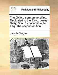 The Oxford sermon versified. Dedicated to the Revd. Joseph Betty, M.A. By Jacob Gingle, Esq. The second edition. by Jacob Gingle
