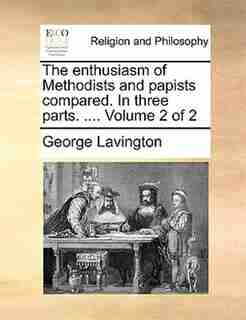 The enthusiasm of Methodists and papists compared. In three parts. ....  Volume 2 of 2 by George Lavington