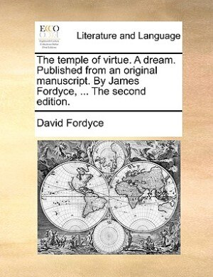 The temple of virtue. A dream. Published from an original manuscript. By James Fordyce, ... The second edition. by David Fordyce