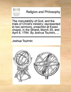 The immutability of God, and the trials of Christ's ministry; represented in two sermons, preached at Essex chapel, in the Strand, March 30, and April 6, 1794. By Joshua Toulmin, ... by Joshua Toulmin