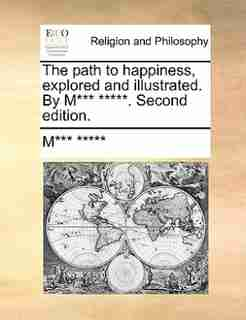 The path to happiness, explored and illustrated. By M*** *****. Second edition. by M*** *****