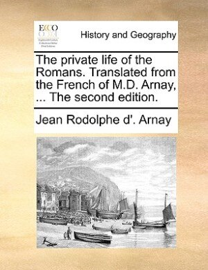 The private life of the Romans. Translated from the French of M.D. Arnay, ... The second edition. by Jean Rodolphe D'. Arnay