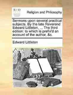 Sermons upon several practical subjects. By the late Reverend Edward Littleton, ... The third edition: to which is prefix'd an account of the author, &c. by Edward Littleton