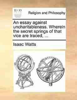 An essay against uncharitableness. Wherein the secret springs of that vice are traced, ... by Isaac Watts