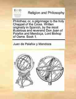 Philothea; or, a pilgrimage to the holy Chappel of the Cross. Written originally in Spanish, by the most illustrious and reverend Don Juan of Palafox and Mendoça, Lord Bishop of Osma. Book 1. by Juan de Palafox y Mendoza