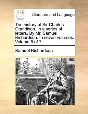 The history of Sir Charles Grandison. In a series of letters. By Mr. Samuel Richardson. In seven volumes.  Volume 6 of 7 by Samuel Richardson
