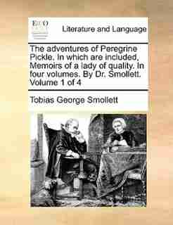The adventures of Peregrine Pickle. In which are included, Memoirs of a lady of quality. In four volumes. By Dr. Smollett.  Volume 1 of 4 by Tobias George Smollett